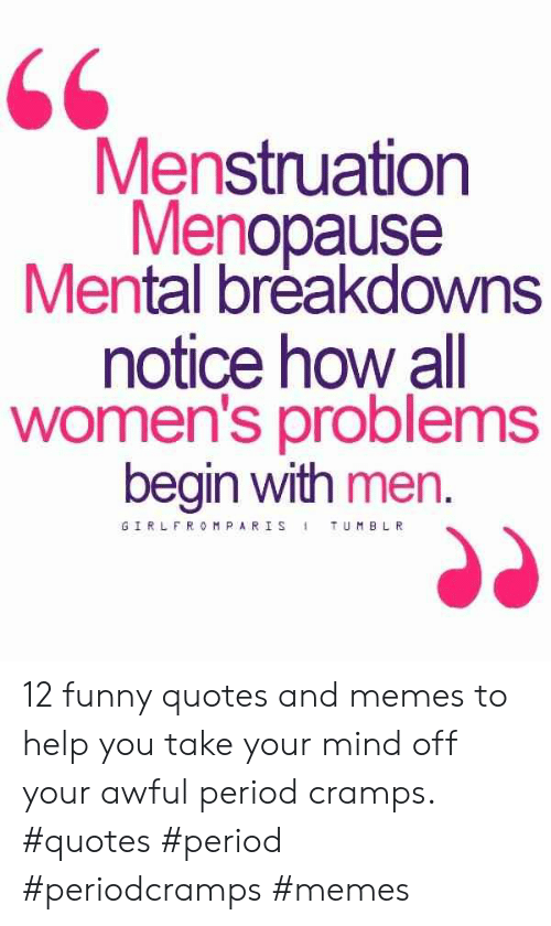 66 Menstruation Menopause Mental Breakdowns Notice How All Women S Problems Begin With Men Girlfromparis Tumblr 12 Funny Quotes And Memes To Help You Take Your Mind Off Your Awful Period Cramps Quotes