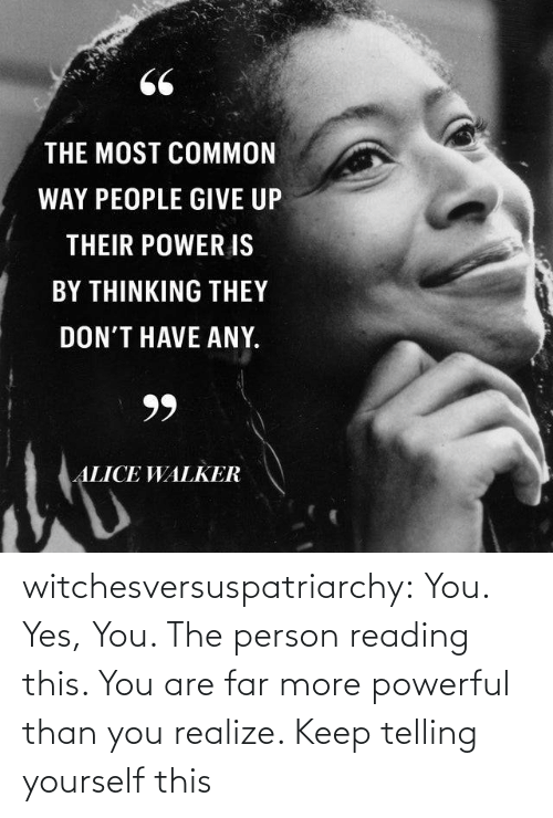 Most Common: 66  THE MOST COMMON  WAY PEOPLE GIVE UP  THEIR POWER IS  BY THINKING THEY  DON'T HAVE ANY.  99  ALICE WALKER witchesversuspatriarchy:  You. Yes, You. The person reading this. You are far more powerful than you realize. Keep telling yourself this