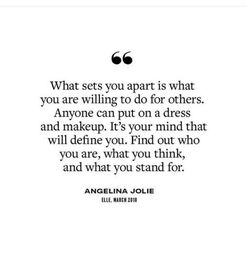 who you are: 66  What sets you apart is what  you are willing to do for others.  Anyone can put on a dress  and makeup. It's your mind that  will define you. Find out who  you are, what you think,  and what you stand for.  ANGELINA JOLIE  ELLE, MARCH 2018