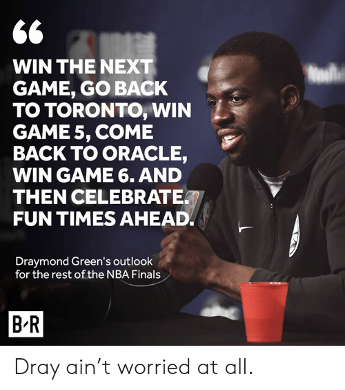 NBA Finals: 66  WIN THE NEXT  GAME, GO BACK  TO TORONTO, WIN  GAME 5, COME  BACK TO ORACLE,  WIN GAME 6. AND  THEN CELEBRATE  FUN TIMES AHEAD  Draymond Green's outlook  for the rest of the NBA Finals  B R Dray ain't worried at all.