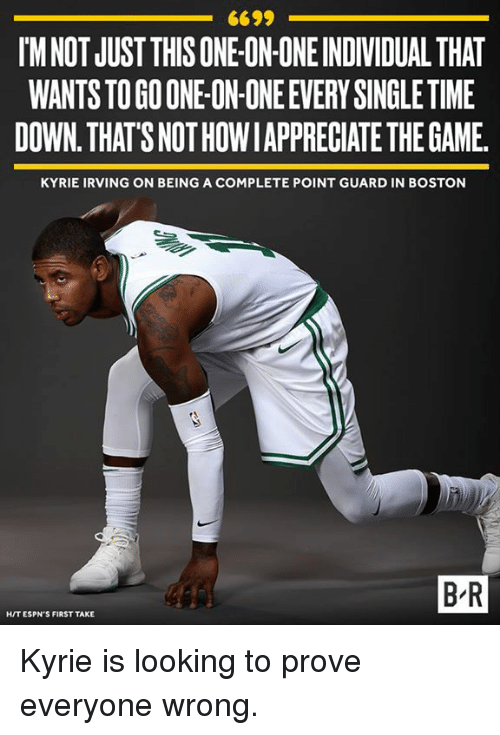 Espns: 6699  IM NOT JUST THIS ONE ON ONE INDIVIDUAL THAT  WANTS TO GO ONE-ON-ONE EVERY SINGLE TIME  DOWN. THAT'S NOT HOWIAPPRECIATE THE GAME  KYRIE IRVING ON BEING A COMPLETE POINT GUARD IN BOSTON  B-R  HIT ESPN'S FIRST TAKE Kyrie is looking to prove everyone wrong.