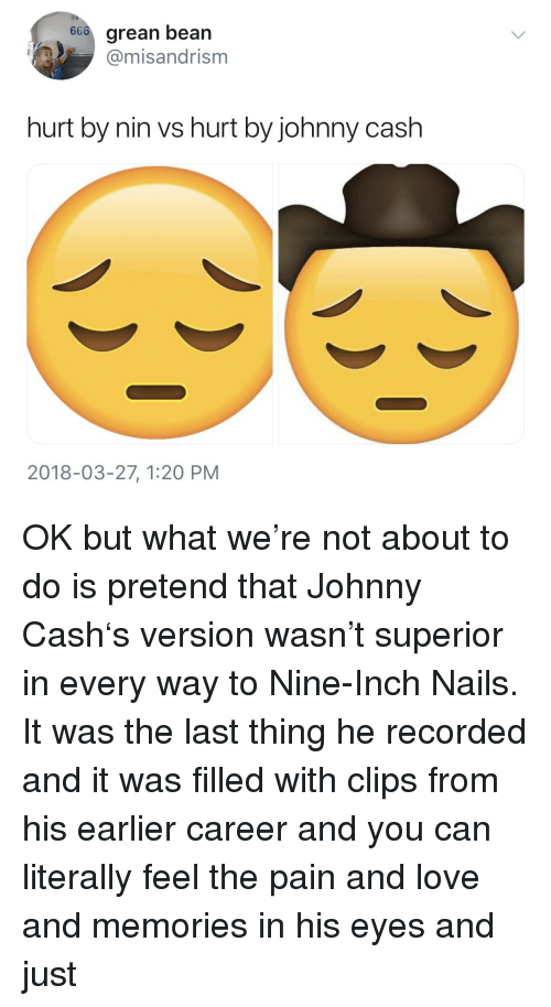 nine inch nails: 66o grean bean  @misandrism  hurt by nin vs hurt by johnny cash  2018-03-27, 1:20 PM <p>OK but what we're not about to do is pretend that Johnny Cash's version wasn't superior in every way to Nine-Inch Nails. It was the last thing he recorded and it was filled with clips from his earlier career and you can literally feel the pain and love and memories in his eyes and just</p>