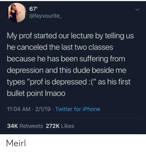 """Bullet: 67'  @fayvourite  My prof started our lecture by telling us  he canceled the last two classes  because he has been suffering from  depression and this dude beside me  types """"prof is depressed :("""" as his first  bullet point Imaoo  11:04 AM 2/1/19 Twitter for iPhone  34K Retweets 272K Likes Meirl"""