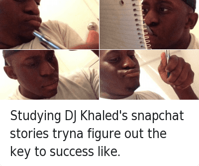 We the Best: Studying DJ Khaled's snapchat stories tryna figure out the key to success like. Studying DJ Khaled's snapchat stories tryna figure out the key to success like.