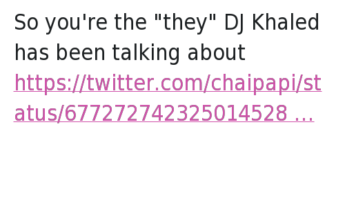 """Twitter Responses: So you're the """"they"""" DJ Khaled has been talking about   KHALED IS SO BASIC HE DOES AND SAYS THE SAME SHIT EVERYDAY HOW ARE Y'ALL ENTERTAINED So you're the """"they"""" DJ Khaled has been talking about"""