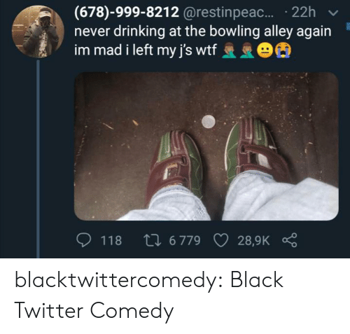 Drinking, Tumblr, and Twitter: (678)-999-8212 @restinpeac.... 22h  never drinking at the bowling alley again  im mad i left my j's wtf 63  Li 6 779  118  28,9K blacktwittercomedy:  Black Twitter Comedy