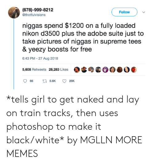 Nikon: (678)-999-8212  @thotfulvisions  Follow  niggas spend $1200 on a fully loaded  nikon d3500 plus the adobe suite just to  take pictures of niggas in supreme tees  & yeezy boosts for free  6:43 PM -27 Aug 2018  5,608 Retweets 28,283 Likes *tells girl to get naked and lay on train tracks, then uses photoshop to make it black/white* by MGLLN MORE MEMES