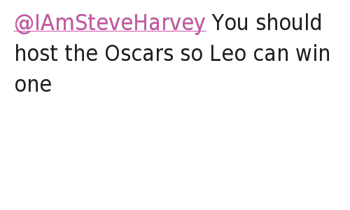 Twitter Responses: @IAmSteveHarvey  Secondly, I'd like to apologize to the viewers at that I disappointed as well. Again it was an honest mistake.   @abdulamemon  @IAmSteveHarvey You should host the Oscars so Leo can win one @IAmSteveHarvey You should host the Oscars so Leo can win one