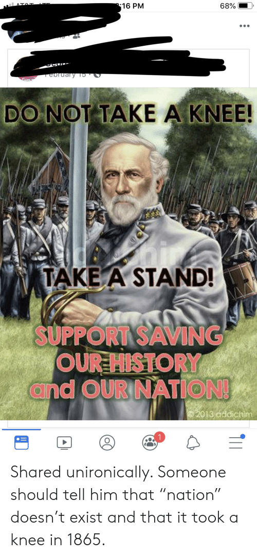 "Take A Knee: 68%  16 PM  rebruary 19  IDE  DO NOT TAKE A KNEE!  TAKE A STAND!  SUPPORT SAVING  OUR HISTORY  and OUR NATION!  2013 addichim  TII Shared unironically. Someone should tell him that ""nation"" doesn't exist and that it took a knee in 1865."