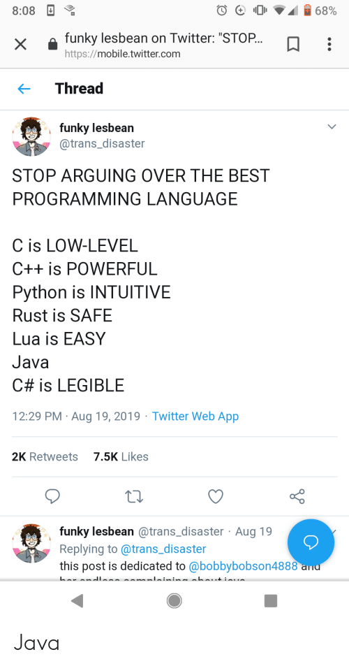 """programming language: 68%  8:08  funky lesbean on Twitter: """"STOP...  X  http://mobile.twitter.com  Thread  funky lesbean  @trans_disaster  STOP ARGUING OVER THE BEST  PROGRAMMING LANGUAGE  C is LOW-LEVEL  C++ is POWERFUL  Python is INTUITIVE  Rust is SAFE  Lua is EASY  Java  C# is LEGIBLE  29 PM Aug 19, 2019 Twitter Web App  7.5K Likes  2K Retweets  funky lesbean @trans_disaster Aug 19  Replying to @trans_disaster  this post is dedicated to @bobbybobson4888 ad Java"""