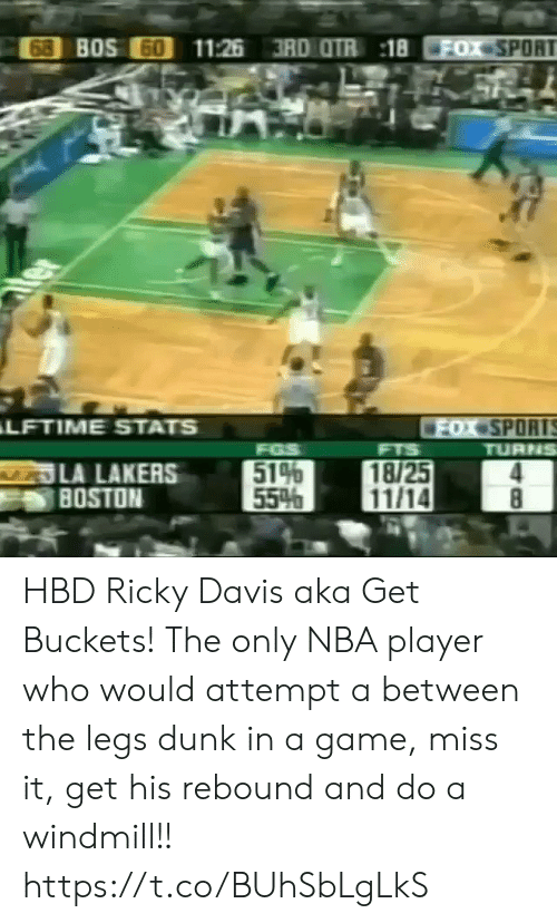aka: 68 BOS 60  11:26 3RD OTR 18  FOX SPORT  ter  LFTIME STATS  FOX SPORTS  TURNS  FGS  514  55%  FTS  LA LAKERS  BOSTON  18/25  11/14  8 HBD Ricky Davis aka Get Buckets! The only NBA player who would attempt a between the legs dunk in a game, miss it, get his rebound and do a windmill!!  https://t.co/BUhSbLgLkS
