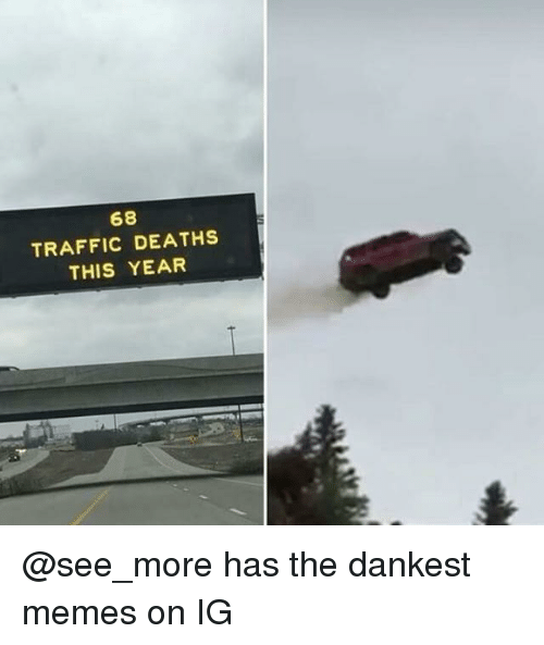 Dankest Memes: 68  TRAFFIC DEATHS  THIS YEAR @see_more has the dankest memes on IG