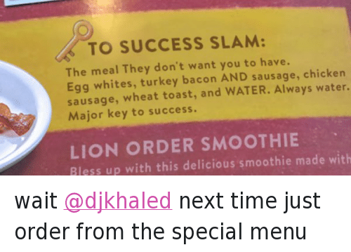 We the Best: @DennysDiner  wait @djkhaled next time just order from the special menu   🔑 TO SUCCESS SLAM:  The meal They don't want you to have.  Egg whites, turkey bacoon AND sausage, chicken  sausage, wheat toast, and WATER. Always water.  Major keey to success.  LIONORDER SMOOTHIE  Bless up with this delicious smoothie made with wait @djkhaled next time just order from the special menu