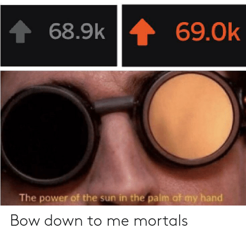 bow: 69.0k  68.9k  The power of the sun in the palm of my hand Bow down to me mortals
