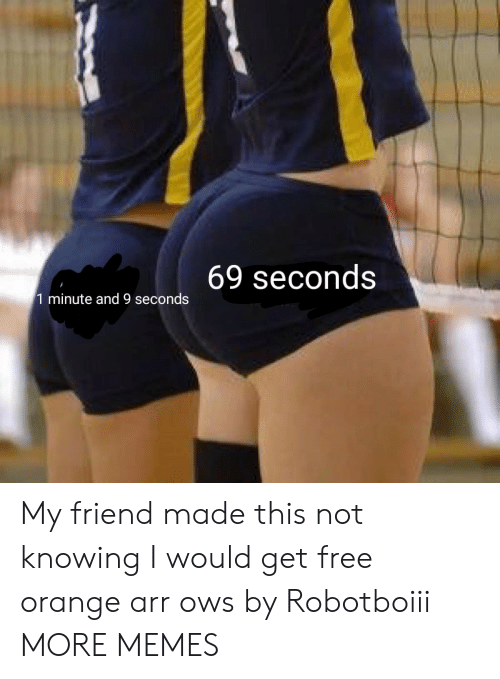 Not Knowing: 69 seconds  1 minute and 9 seconds My friend made this not knowing I would get free orange arr ows by Robotboiii MORE MEMES