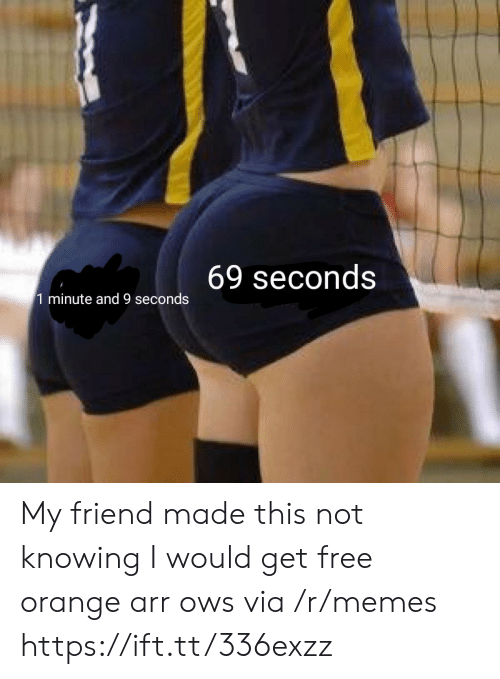 Not Knowing: 69 seconds  1 minute and 9 seconds My friend made this not knowing I would get free orange arr ows via /r/memes https://ift.tt/336exzz
