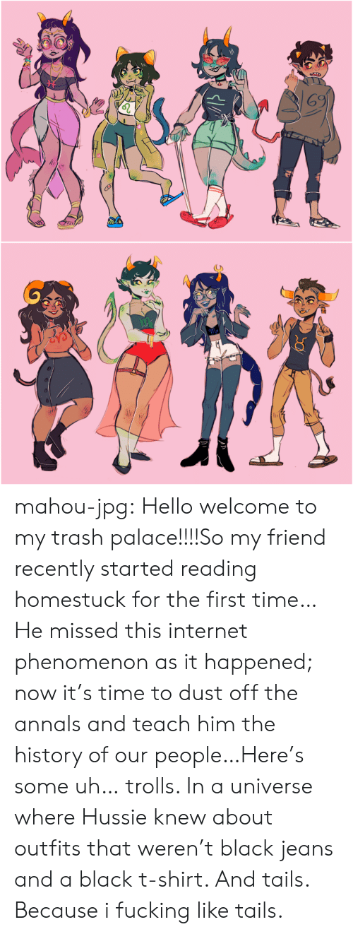 Fucking, Hello, and Internet: 69  T7 mahou-jpg:  Hello welcome to my trash palace!!!!So my friend recently started reading homestuck for the first time… He missed this internet phenomenon as it happened; now it's time to dust off the annals and teach him the history of our people…Here's some uh… trolls. In a universe where Hussie knew about outfits that weren't black jeans and a black t-shirt. And tails. Because i fucking like tails.