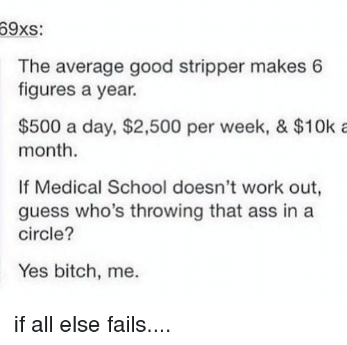 Ass, Bitch, and Memes: 69xs:  The average good stripper makes 6  figures a year.  $500 a day, $2,500 per week, & $10k a  month.  If Medical School doesn't work out,  guess who's throwing that ass in a  circle?  Yes bitch, me. if all else fails....