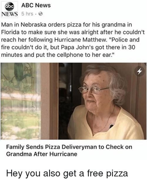 "johns: 6be ABC News  NEWS 5 hrs  Man in Nebraska orders pizza for his grandma in  Florida to make sure she was alright after he couldn't  reach her following Hurricane Matthew. ""Police and  fire couldn't do it, but Papa John's got there in 30  minutes and put the cellphone to her ear.""  Family Sends Pizza Deliveryman to Check on  Grandma After Hurricane Hey you also get a free pizza"