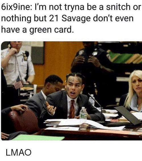 Lmao, Memes, and Savage: 6ix9ine: I'm not tryna be a snitch or  nothing but 21 Savage don't even  have a green card LMAO