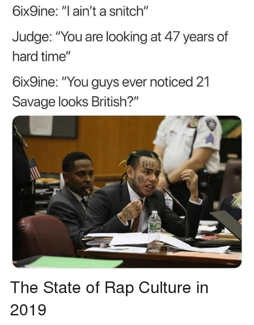 "Rap, Savage, and Snitch: 6ix9ine: ""l ain't a snitch""  Judge: ""You are looking at 47 years of  hard time""  6ix9ine: ""You guys ever noticed 21  Savage looks British?"" The State of Rap Culture in 2019"
