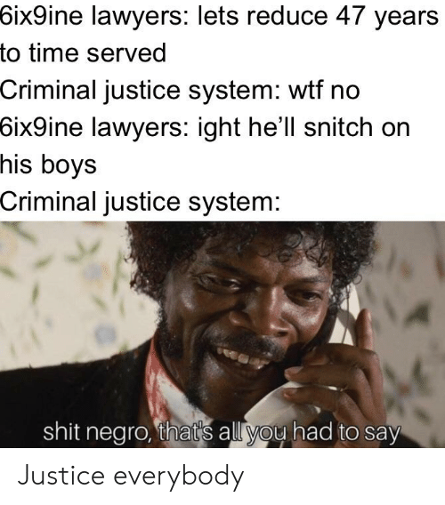 Funny, Shit, and Snitch: 6ix9ine  lawyers: lets reduce 47 years  to time served  Criminal justice system: wtf no  6ix9ine  lawyers: ight he'll snitch on  his boys  Criminal justice system:  shit negro, that's all you had to say Justice everybody
