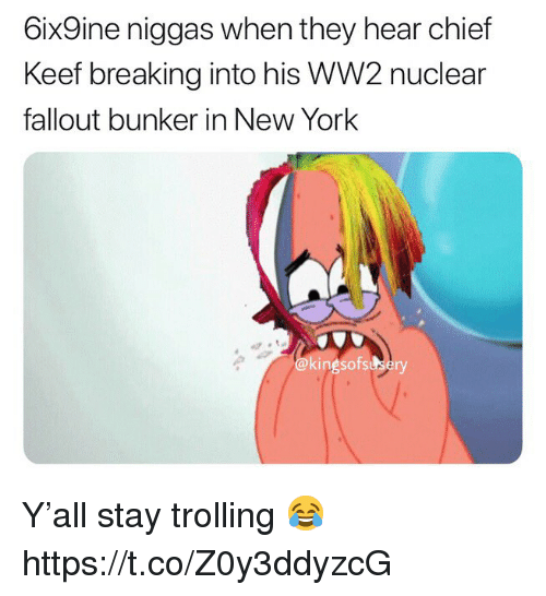 Trolling: 6ix9ine niggas when they hear chief  Keef breaking into his WW2 nuclear  fallout bunker in New York  @kingsofssbery Y'all stay trolling 😂 https://t.co/Z0y3ddyzcG