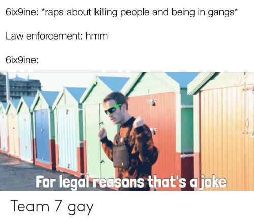 Dank Memes, Gay, and Law: 6ix9ine: raps about killing people and being in gangs*  Law enforcement: hmm  6ix9ine:  For legal reasons that's a joke Team 7 gay