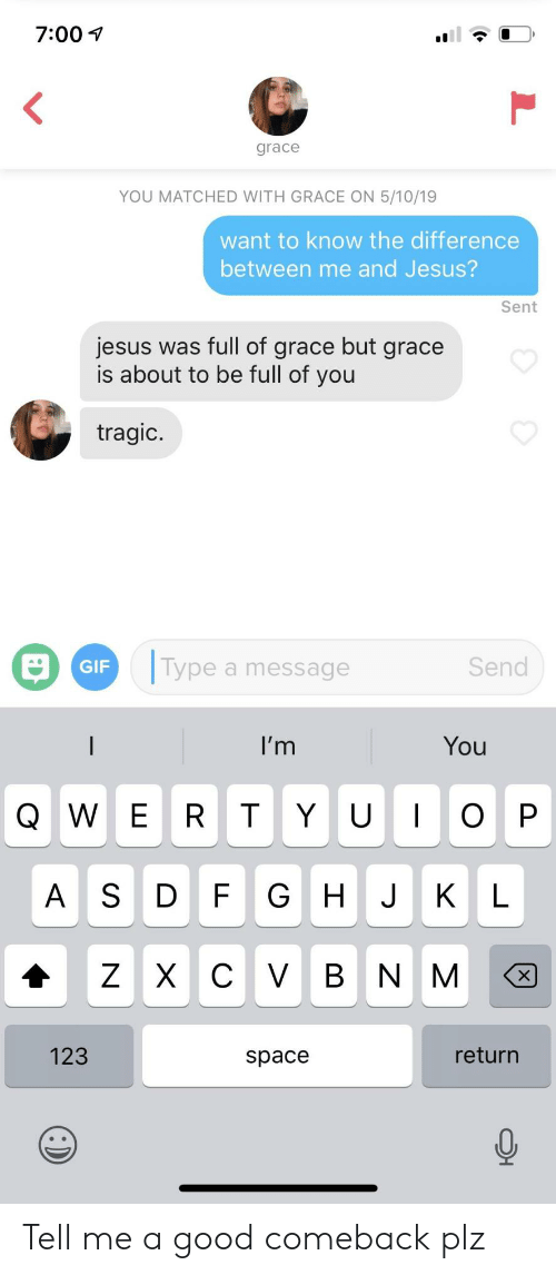 Gif, Jesus, and Good: 7:00 1  grace  YOU MATCHED WITH GRACE ON 5/10/19  want to know the difference  between me and Jesus?  Sent  jesus was full of grace but grace  is about to be full of you  tragic  Type a message  Send  GIF  l'm  You  AS DF G H JKL  123  return  space Tell me a good comeback plz