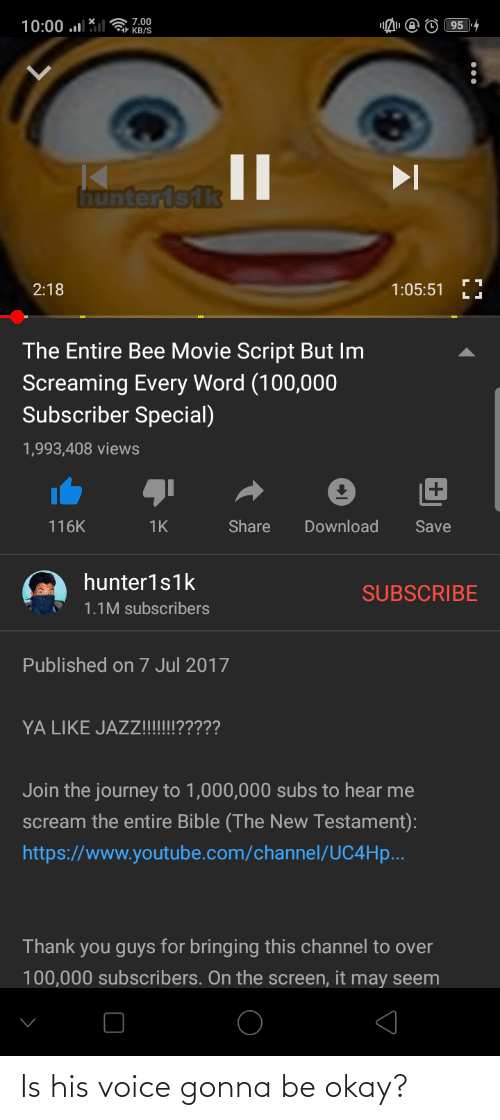Bee Movie, Journey, and Scream: ( 7.00  1 KB/S  10:00 .l  95 4  Inunterisik  2:18  1:05:51  The Entire Bee Movie Script But Im  Screaming Every Word (100,000  Subscriber Special)  1,993,408 views  116K  Share  Download  1K  Save  hunter1s1k  SUBSCRIBE  1.1M subscribers  Published on 7 Jul 2017  YA LIKE JAZZ!!!?????  Join the journey to 1,000,000 subs to hear me  scream the entire Bible (The New Testament):  https://www.youtube.com/channel/UC4H....  Thank you guys for bringing this channel to over  100,000 subscribers. On the screen, it may seem Is his voice gonna be okay?