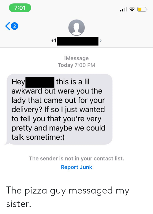 Pizza, Awkward, and Today: 7:01  2  +1  iMessage  Today 7:00 PM  Неу  awkward but were you the  lady that came out for your  delivery? If so I just wanted  to tell you that you're very  pretty and maybe we could  talk sometime:)  this is a lil  The sender is not in your contact list.  Report Junk The pizza guy messaged my sister.