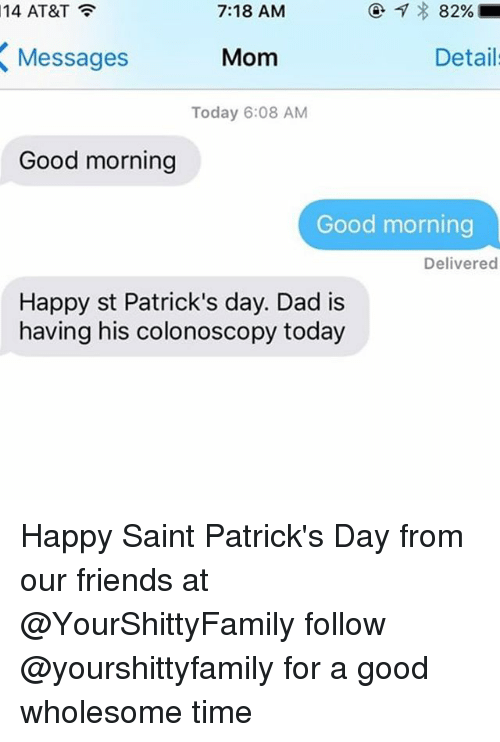 St Patrick Day: 7:18 AM  14 AT&T  82%  Mom  Details  Messages  Today 6:08 AM  Good morning  Good morning  Delivered  Happy st Patrick's day. Dad is  having his colonoscopy today Happy Saint Patrick's Day from our friends at @YourShittyFamily follow @yourshittyfamily for a good wholesome time