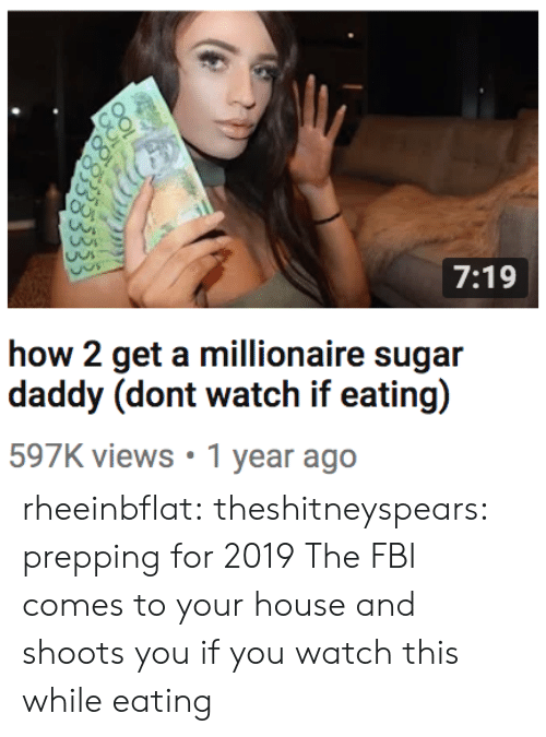 Watch This: 7:19  how 2 get a millionaire sugar  597K views 1 year ago rheeinbflat:  theshitneyspears:  prepping for 2019  The FBI comes to your house and shoots you if you watch this while eating