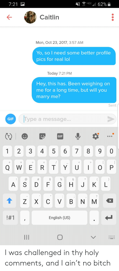 Bitch, Gif, and Lol: 7:21  니G:  62%  Caitlin  Mon, Oct 23, 2017, 3:57 AM  Yo, so I need some better profile  pics for real lol  Today 7:21 PM  Hey, this has. Been weighing on  me for a long time, but will you  marry me?  Sent  Itype  GIF  a message...  GIF  1  2  3  4  5  8  0  6  7  QWE RTY U  O P  #  %  &  AS  D  G H  K  F  L  ZXC  V B  N M  X  #1  English (US)  O  LO I was challenged in thy holy comments, and I ain't no bitch