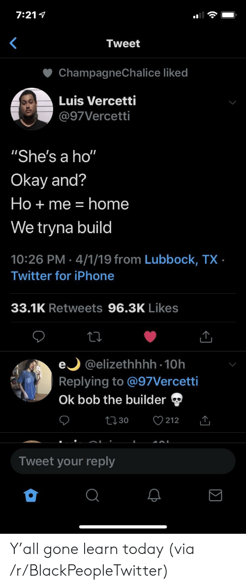 """Blackpeopletwitter, Iphone, and Twitter: 7:211  Tweet  ChampagneChalice liked  Luis Vercetti  @97Vercetti  """"She's a ho""""  Okay and?  Ho  me = home  We tryna build  10:26 PM 4/1/19 from Lubbock, TX  Twitter for iPhone  33.1K Retweets 96.3K Likes  e @elizethhhh 10h  Replying to @97Vercetti  Ok bob the builder  212  t30  Tweet your reply Y'all gone learn today (via /r/BlackPeopleTwitter)"""