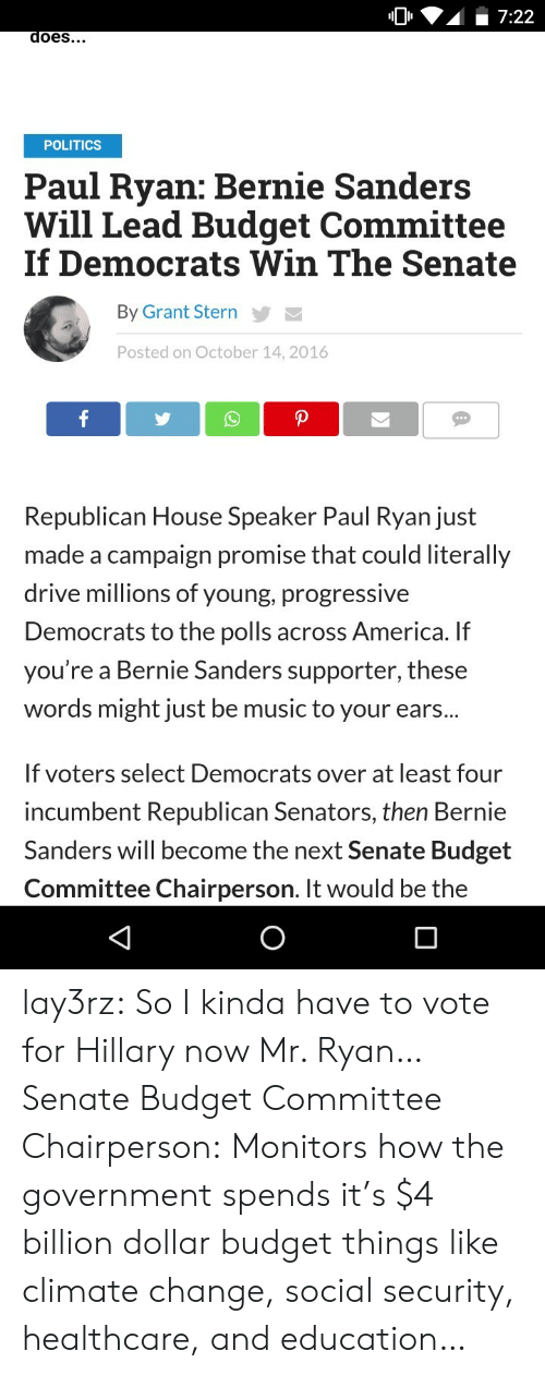 America, Bernie Sanders, and Music: 7:22  does...  POLITICS  Paul Ryan: Bernie Sanders  Will Lead Budget Committee  If Democrats Win The Senate  By Grant Stern  Posted on October 14, 2016  f  P  Republican House Speaker Paul Ryan just  made a campaign promise that could literally  drive millions of young, progressive  Democrats to the polls across America. If  you're a Bernie Sanders supporter, these  words might just be music to your ears...  If voters select Democrats over at least four  incumbent Republican Senators, then Bernie  Sanders will become the next Senate Budget  Committee Chairperson. It would be the lay3rz:  So I kinda have to vote for Hillary now Mr. Ryan… Senate Budget Committee Chairperson: Monitors how the government spends it's $4 billion dollar budget things like climate change, social security, healthcare, and education…