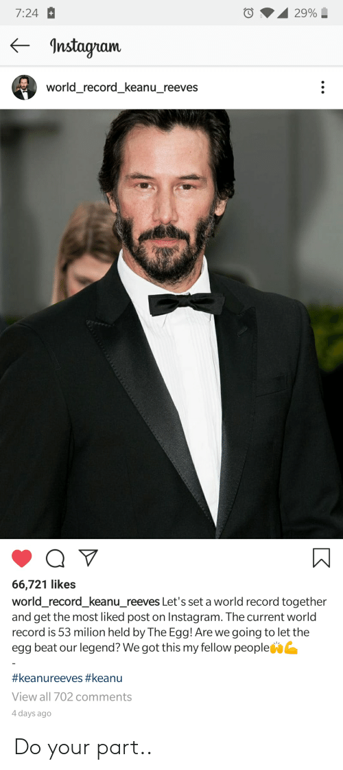 Instagram, Reddit, and Record: 7:24  29%  nstagram  world_record_keanu_reeves  Q V  66,721 likes  world_record_keanu_reeves Let's set a world record together  and get the most liked post on Instagram. The current world  record is 53 milion held by The Egg! Are we going to let the  egg beat our legend? We got this my fellow people  #keanureeves #keanu  View all 702 comments  4 days ago Do your part..