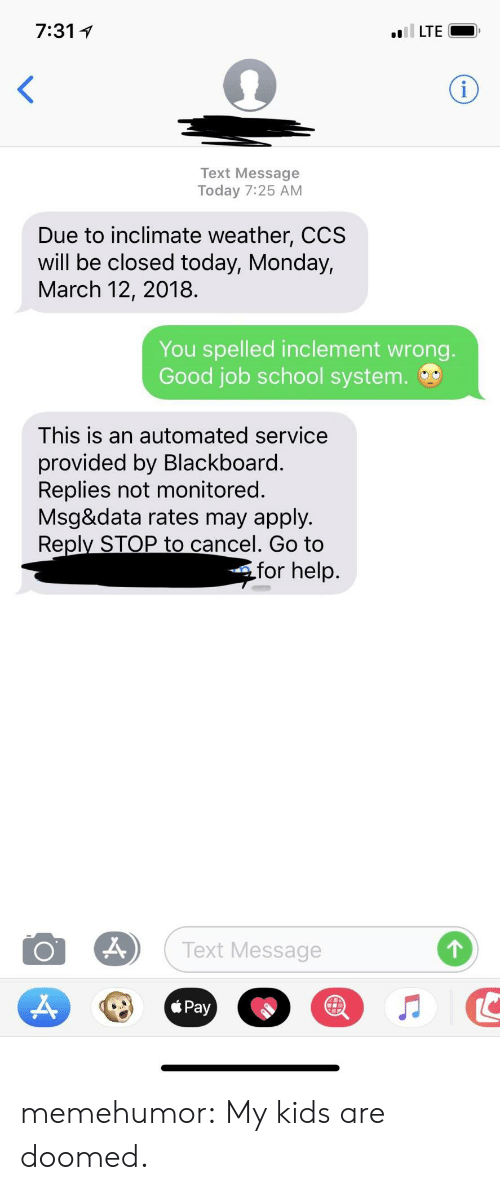 Blackboard: 7:311  Text Message  Today 7:25 AM  Due to inclimate weather, CCS  will be closed today, Monday,  March 12, 2018.  You spelled inclement wrong.  Good job school system.  This is an automated service  provided by Blackboard.  Replies not monitored.  Msg&data rates may apply.  Reply STOP to cancel. Go to  for help.  Text Message memehumor:  My kids are doomed.