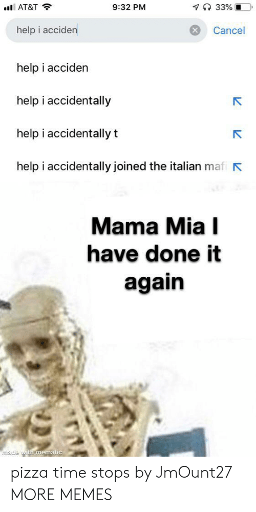 mia: 7 33% O  9:32 PM  AT&T  help i acciden  Cancel  help i acciden  help i accidentally  help i accidentally t  help i accidentally joined the italian mafi  Mama Mia I  have done it  again  ade with mematic pizza time stops by JmOunt27 MORE MEMES