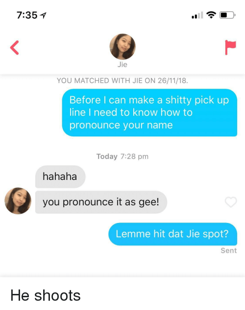 gee: 7:35  Jie  YOU MATCHED WITH JIE ON 26/11/18.  Before I can make a shitty pick up  line I need to know how to  pronounce your name  Today 7:28 pm  hahaha  you pronounce it as gee!  Lemme hit dat Jie spot?  Sent He shoots