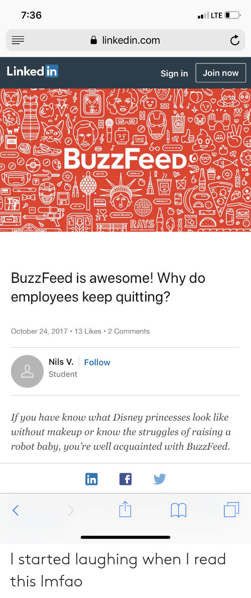 Club, Disney, and Fight Club: 7:36  a linkedin.com  Linked in  Join now  Sign in  為。  FIGHT  CLUB  23RO ST  METRO  SPRING ST  UNION SQUARE  RAYS  BuzzFeed is awesome! Why do  employees keep quitting?  October 24, 2017 13 Likes 2 Comments  Nils V. Follow  Student  If you have know what Disney princesses look lke  without makeup or knowu the struggles of raising a  robot baby, you're well acquainted with BuzzFeed  in I started laughing when I read this lmfao