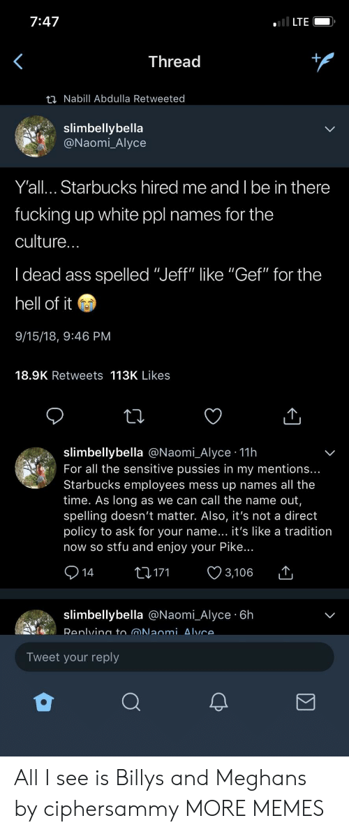 "Ass, Dank, and Fucking: 7:47  LTE  Thread  ti Nabill Abdulla Retweeted  slimbellybella  Naomi_Alyce  Y'all... Starbucks hired me and I be in there  fucking up white ppl names for the  culture  I dead ass spelled ""Jeff"" like ""Gef"" for the  hell of it  9/15/18, 9:46 PM  18.9K Retweets 113K Likes  slimbellybella @Naomi_Alyce 11h  For all the sensitive pussies in my mentions..  Starbucks employees mess up names all the  time. As long as we can call the name out  spelling doesn't matter. Also, it's not a direct  policy to ask for your name... it's like a tradition  now so stfu and enjoy your Pike..  14t171 3,106  slimbellybella @Naomi_Alyce 6h  Tweet your reply All I see is Billys and Meghans by ciphersammy MORE MEMES"