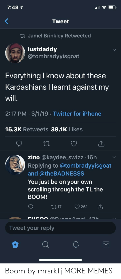 Dank, Iphone, and Kardashians: 7:48 1  Tweet  ti Jamel Brinkley Retweeted  lustdaddy  @tombradyyisgoat  Everything I know about these  Kardashians I learnt against my  will  2:17 PM 3/1/19 Twitter for iPhone  15.3K Retweets 39.1K Likes  zino @kaydee_swizz -16h  Replying to @tombradyyisgoat  and @theBADNESSS  You just be on your own  scrolling through the TL the  BOOM  17 261  Tweet your reply Boom by mrsrkfj MORE MEMES