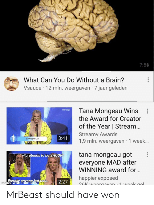 Tana Mongeau: 7:56  What Can You Do Without a Brain?  Vsauce · 12 mln. weergaven · 7 jaar geleden  Tana Mongeau Wins  the Award for Creator  #streanys  of the Year   Stream...  Streamy Awards  1,9 mln. weergaven · 1 week.  3:41  TANA MONGEAU  tana mongeau got  *pretends to be SHOOK  everyone MAD after  WINNING award for...  happier exposed  madiwiHK FRERRShuttana.  2:27  26K weergaven.1 week gel MrBeast should have won