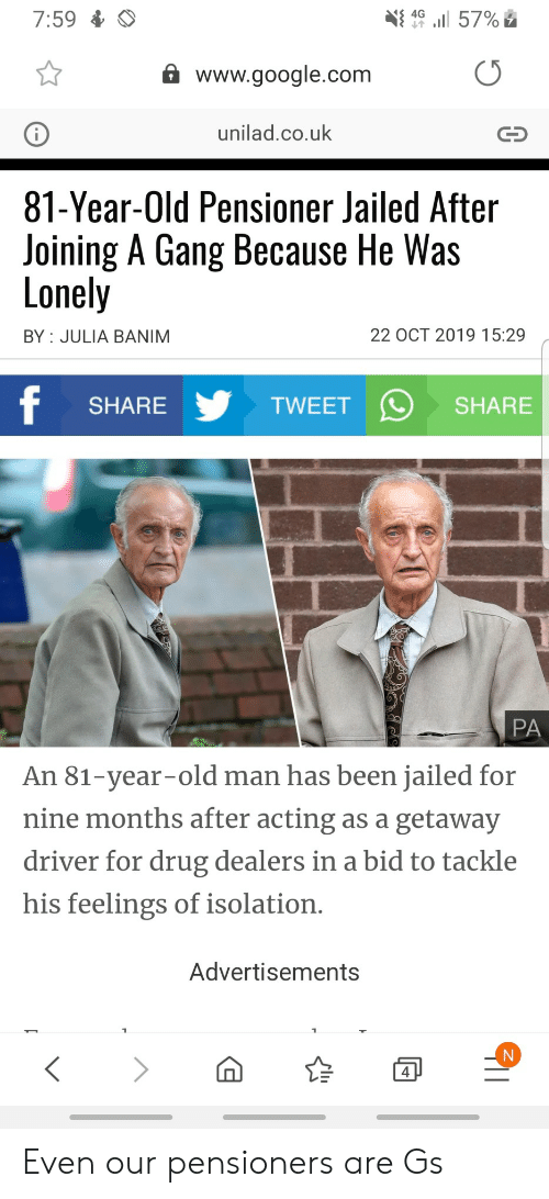 old man: 7:59  4G  57%  www.google.com  unilad.co.uk  81-Year-Old Pensioner Jailed After  Joining A Gang Because He Was  Lonely  22 OCT 2019 15:29  BY JULIA BANIM  f  TWEET  SHARE  SHARE  PA  An 81-year-old man has been jailed for  nine months after acting as a getaway  driver for drug dealers in a bid to tackle  his feelings of isolation.  Advertisements  4 Even our pensioners are Gs