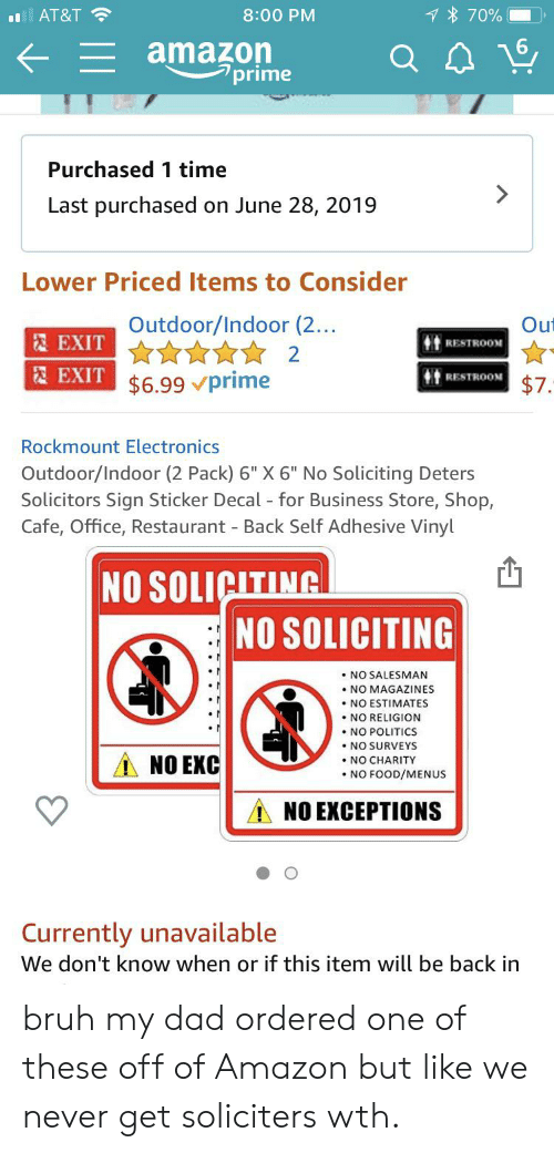 "Sticker Decal: 7% 70%  AT&T  8:00 PM  amazon  7prime  Purchased 1 time  Last purchased  on June 28, 2019  Lower Priced Items to Consider  Ou  Outdoor/Indoor (2...  2EXIT  RESTROOM  2  EXIT $6.99 prime  RESTROON  $7.  Rockmount Electronics  Outdoor/Indoor (2 Pack) 6"" X 6"" No Soliciting Deters  Solicitors Sign Sticker Decal for Business Store, Shop,  Cafe, Office, Restaurant Back Self Adhesive Vinyl  NO SOLICITING  NO SOLICITING  NO SALESMAN  NO MAGAZINES  . NO ESTIMATES  .NO RELIGION  .NO POLITICS  .NO SURVEYS  NO CHARITY  NO FOOD/MENUS  NO EXC  NO EXCEPTIONS  Currently unavailable  We don't know when or if this item will be back in bruh my dad ordered one of these off of Amazon but like we never get soliciters wth."