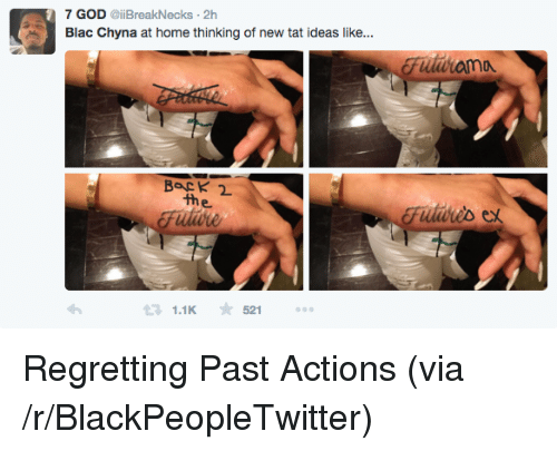 blac chyna: 7 GOD eiiBreakNecks 2h  Blac Chyna at home thinking of new tat ideas like  BacK  the  Fiiis ex  1.1K52 <p>Regretting Past Actions (via /r/BlackPeopleTwitter)</p>