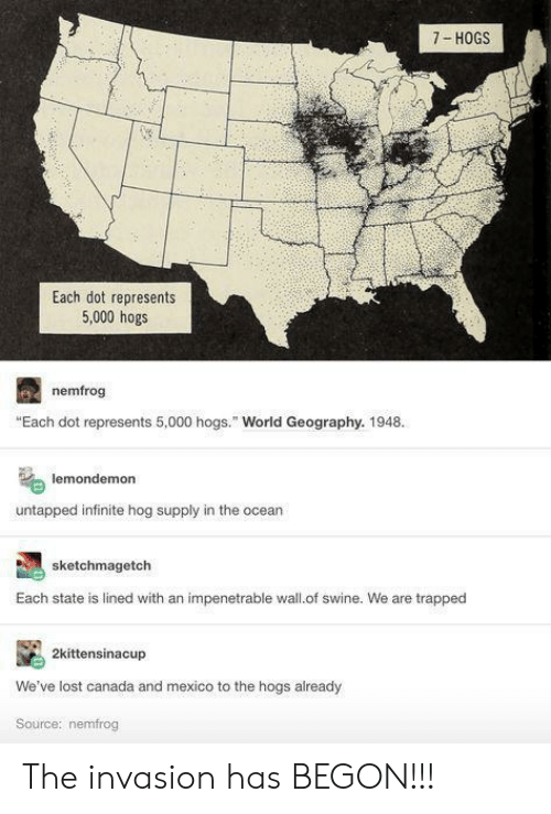 """invasion: 7- HOGS  Each dot represents  5,000 hogs  nemfrog  """"Each dot represents 5,000 hogs."""" World Geography. 1948.  lemondemon  untapped infinite hog supply in the ocear  sketchmagetch  Each state is lined with an impenetrable wall.of swine. We are trapped  2kittensinacup  We've lost canada and mexico to the hogs already  Source: nemfrog The invasion has BEGON!!!"""