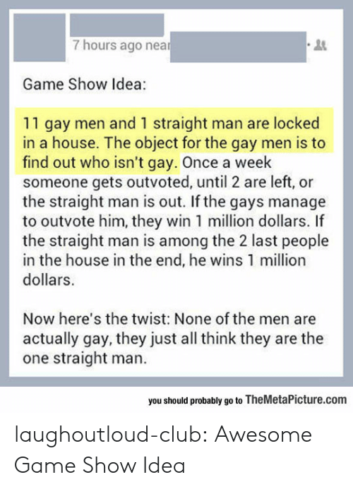 Club, Tumblr, and Blog: 7 hours ago near  3  Game Show Idea:  11 gay men and 1 straight man are locked  in a house. The object for the gay men is to  find out who isn't gay. Once a week  someone gets outvoted, until 2 are left, or  the straight man is out. If the gays manage  to outvote him, they win 1 million dollars. If  the straight man is among the 2 last people  in the house in the end, he wins 1 million  dollars.  Now here's the twist: None of the men are  actually gay, they just all think they are the  one straight man.  you should probably go to TheMetaPicture.com laughoutloud-club:  Awesome Game Show Idea