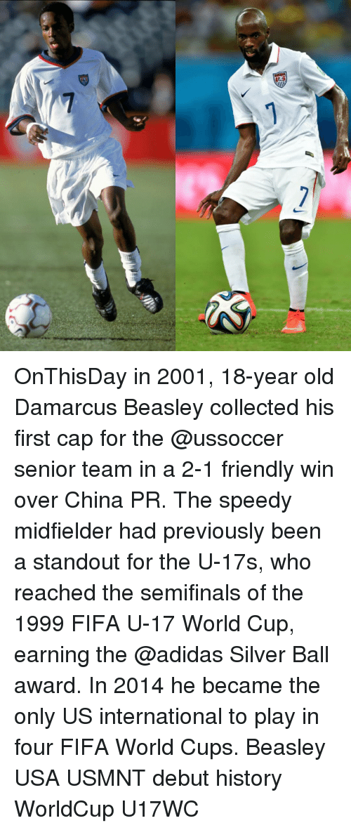 Beasley: 7 OnThisDay in 2001, 18-year old Damarcus Beasley collected his first cap for the @ussoccer senior team in a 2-1 friendly win over China PR. The speedy midfielder had previously been a standout for the U-17s, who reached the semifinals of the 1999 FIFA U-17 World Cup, earning the @adidas Silver Ball award. In 2014 he became the only US international to play in four FIFA World Cups. Beasley USA USMNT debut history WorldCup U17WC